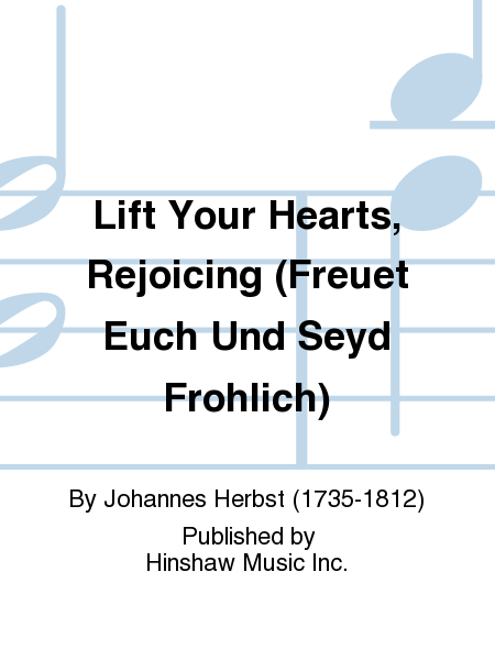 Lift Your Hearts, Rejoicing (freuet Euch Und Seyd Frohlich)