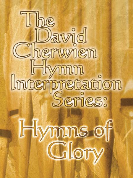 The David Cherwien Hymn Interpretation Series: Hymns of Glory