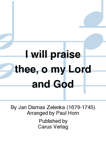 I will praise thee, o my Lord and God