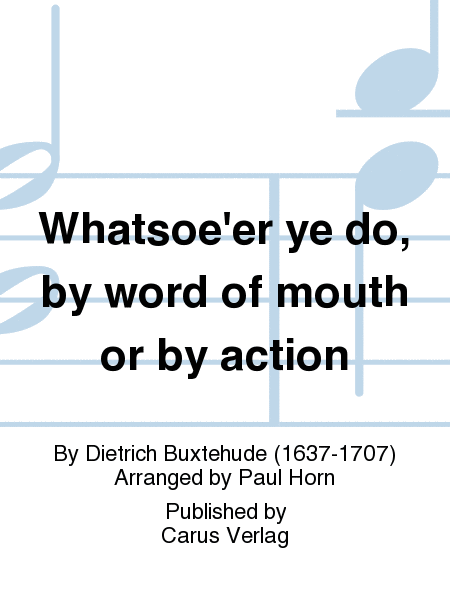 Whatsoe'er ye do, by word of mouth or by action (Alles, was ihr tut mit Worten oder mit Werken)