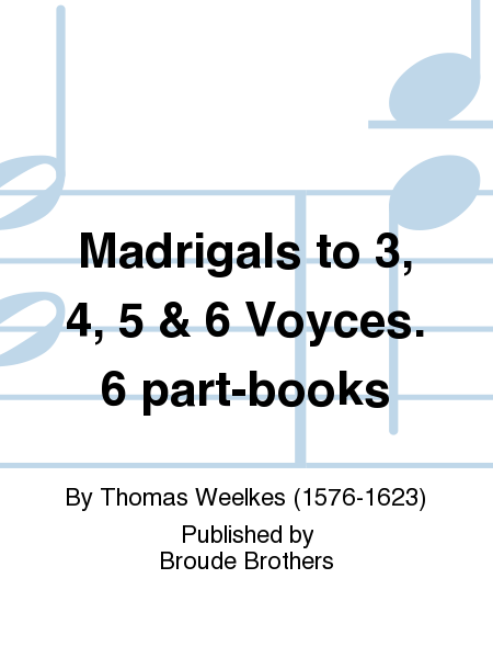 Madrigals to 3, 4, 5 & 6 Voyces. 6 part-books