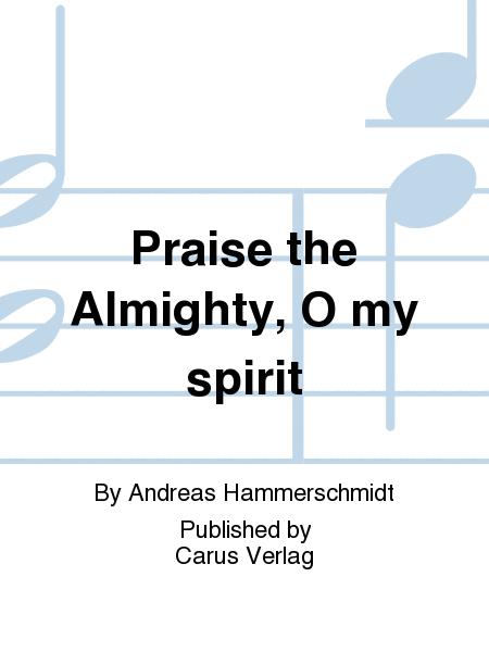 Praise the Almighty, O my spirit
