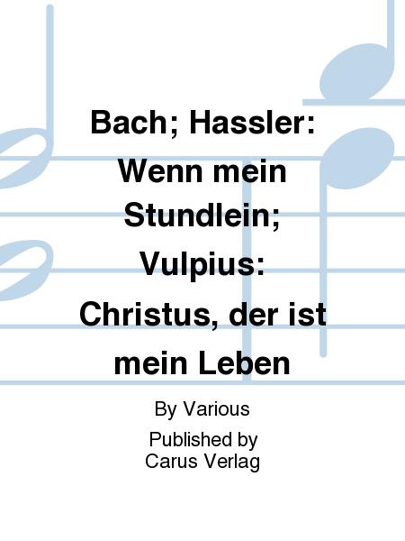 Bach; Hassler: Wenn mein Stundlein; Vulpius: Christus, der ist mein Leben