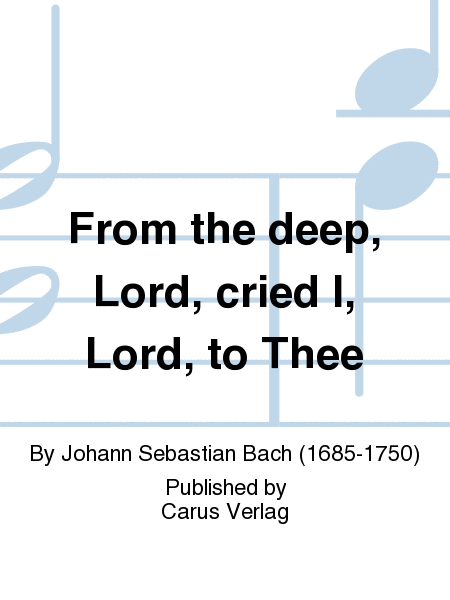 From the deep, Lord, cried I, Lord, to Thee