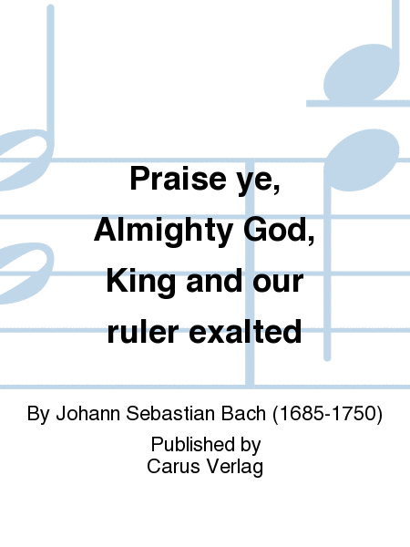 Praise ye, Almighty God, King and our ruler exalted