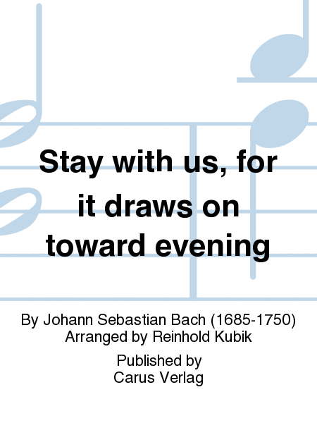 Stay with us, for it draws on toward evening (Bleib bei uns, denn es will Abend werden)