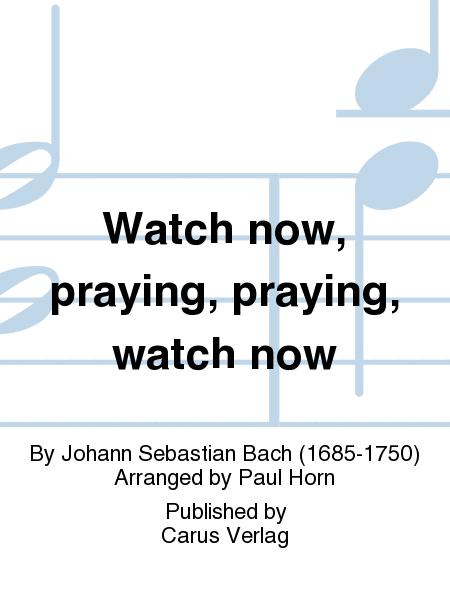 Watch now, praying, praying, watch now