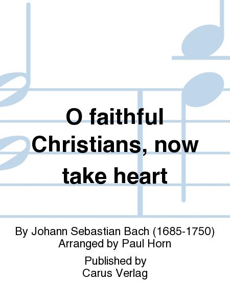 O faithful Christians, now take heart