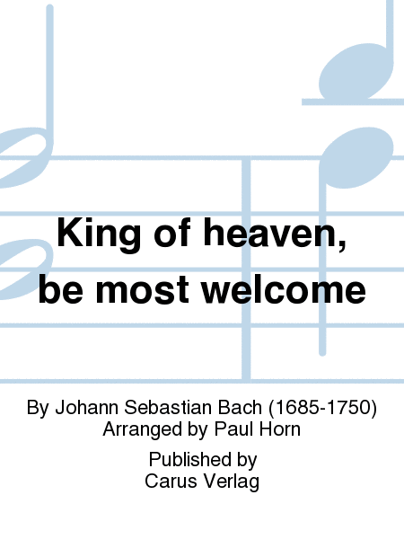 King of heaven, be most welcome