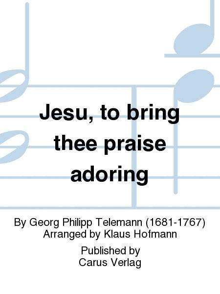 Jesu, to bring thee praise adoring