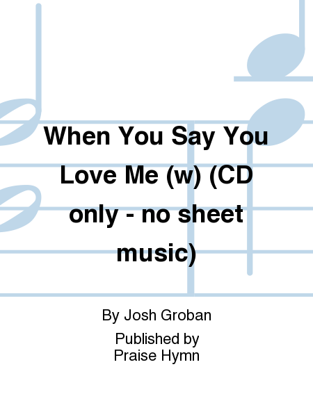When You Say You Love Me (w) (CD only - no sheet music)