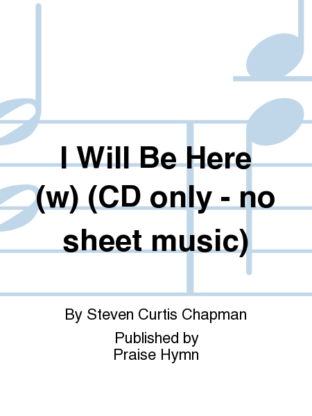 I Will Be Here (w) (CD only - no sheet music)