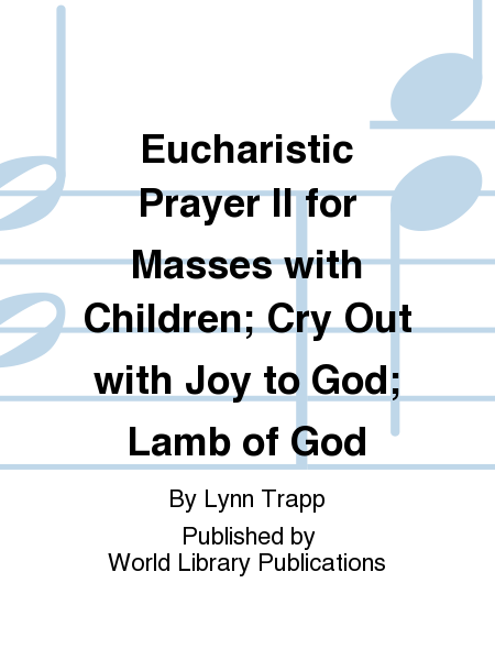 Eucharistic Prayer II for Masses with Children; Cry Out with Joy to God; Lamb of God