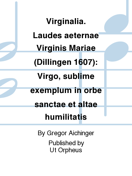 Virginalia. Laudes aeternae Virginis Mariae (Dillingen 1607): Virgo, sublime exemplum in orbe sanctae et altae humilitatis
