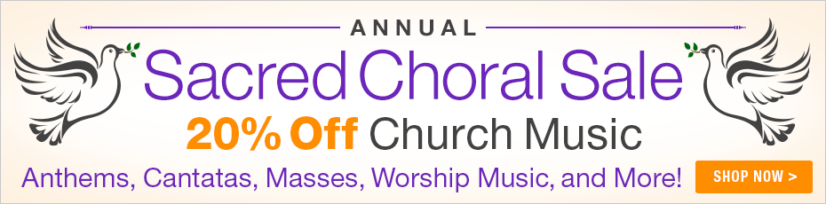 Sacred Choral Sale - 20% off church anthems, worship songs, cantatas, masses and more!